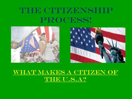 The Citizenship Process! What makes a Citizen of the U.s.a?
