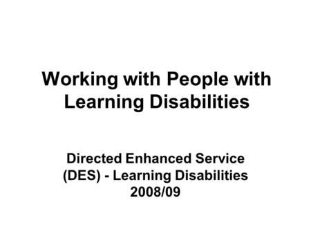 Working with People with Learning Disabilities Directed Enhanced Service (DES) - Learning Disabilities 2008/09.