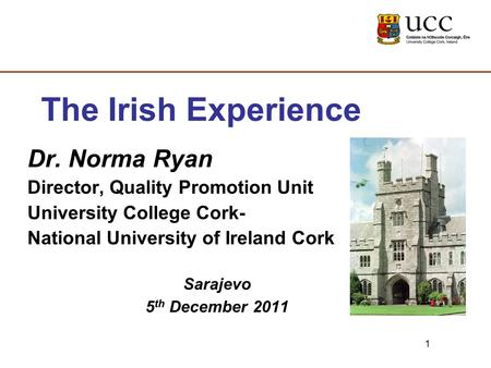1 The Irish Experience Dr. Norma Ryan Director, Quality Promotion Unit University College Cork- National University of Ireland Cork Sarajevo 5 th December.