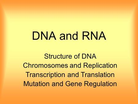 DNA and RNA Structure of DNA Chromosomes and Replication Transcription and Translation Mutation and Gene Regulation.