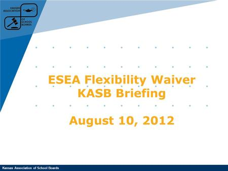 Kansas Association of School Boards ESEA Flexibility Waiver KASB Briefing August 10, 2012.
