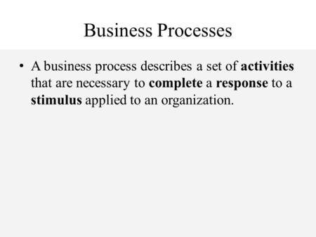 Business Processes A business process describes a set of activities that are necessary to complete a response to a stimulus applied to an organization.
