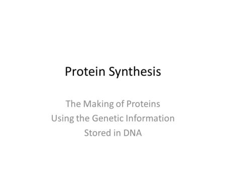 Protein Synthesis The Making of Proteins Using the Genetic Information Stored in DNA.