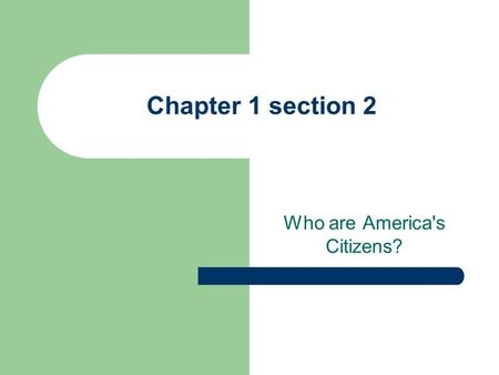 Chapter 1 section 2 Who are America's Citizens?. There are two ways to become a citizen 1. By Birth 2. By Naturalization Legal process to obtain citizenship.