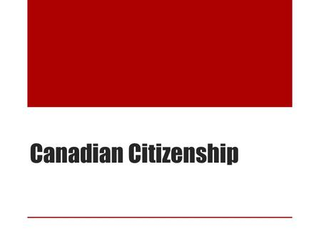 Canadian Citizenship. History of Canadian Citizenship The Citizenship Act (1947): anyone born in Canada was a citizen, as well as anyone born outside.