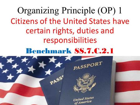 Organizing Principle (OP) 1 Citizens of the United States have certain rights, duties and responsibilities Benchmark SS.7.C.2.1.