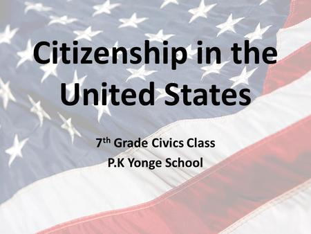 Citizenship in the United States 7 th Grade Civics Class P.K Yonge School.