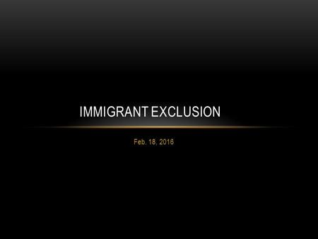 "Feb. 18, 2016 IMMIGRANT EXCLUSION. ""It is my argument, however, that Chinese exclusion also introduced a ""gatekeeping"" ideology, politics, law, and culture."