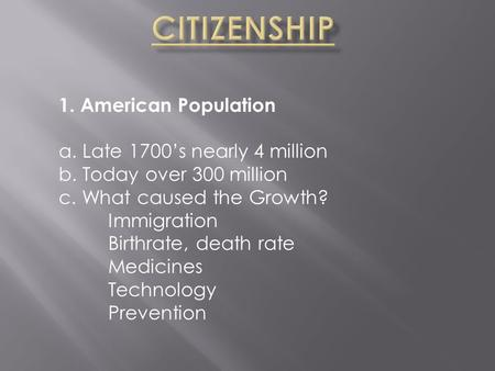 1. American Population a. Late 1700's nearly 4 million b. Today over 300 million c. What caused the Growth? Immigration Birthrate, death rate Medicines.