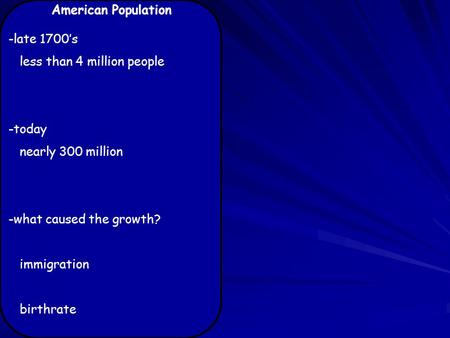 American Population -late 1700's less than 4 million people -today nearly 300 million -what caused the growth? immigration birthrate.