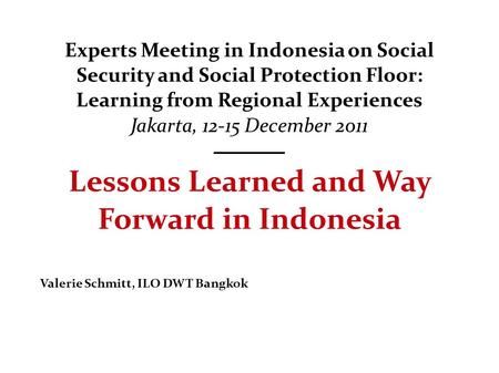 Experts Meeting in Indonesia on Social Security and Social Protection Floor: Learning from Regional Experiences Jakarta, 12-15 December 2011 Lessons Learned.