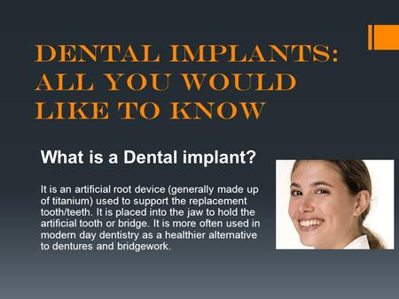 Dental Implants: All you Would Like to Know What is a Dental implant? It is an artificial root device (generally made up of titanium) used to support the.