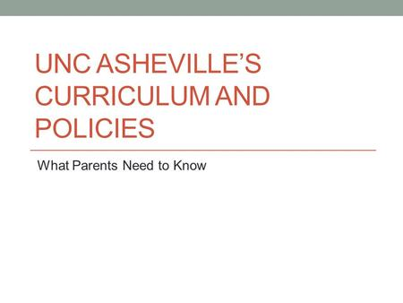 UNC ASHEVILLE'S CURRICULUM AND POLICIES What Parents Need to Know.