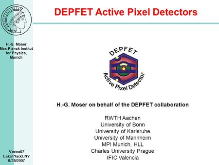 H.-G. Moser Max-Planck-Institut for Physics, Munich Vertex07 Lake Placid, NY 9/25/2007 DEPFET Active Pixel Detectors H.-G. Moser on behalf of the DEPFET.