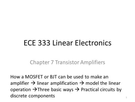 ECE 333 Linear Electronics Chapter 7 Transistor Amplifiers How a MOSFET or BJT can be used to make an amplifier  linear amplification  model the linear.