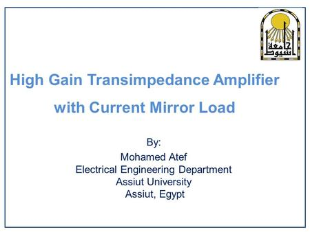 High Gain Transimpedance Amplifier with Current Mirror Load By: Mohamed Atef Electrical Engineering Department Assiut University Assiut, Egypt.