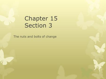 Chapter 15 Section 3 The nuts and bolts of change.