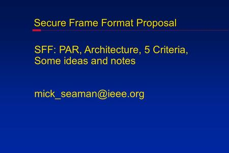 Secure Frame Format Proposal SFF: PAR, Architecture, 5 Criteria, Some ideas and notes