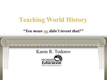 "Teaching World History ""You mean we didn't invent that?"" Karen R. Todorov."