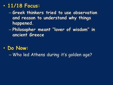 "11/18 Focus: 11/18 Focus: – Greek thinkers tried to use observation and reason to understand why things happened. – Philosopher meant ""lover of wisdom"""