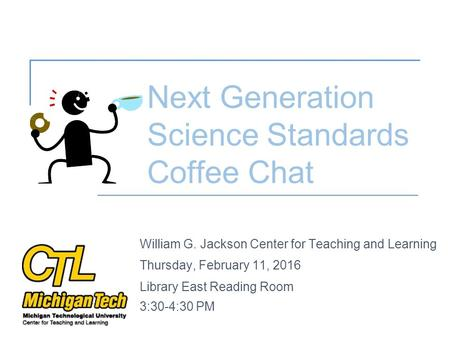 William G. Jackson Center for Teaching and Learning Thursday, February 11, 2016 Library East Reading Room 3:30-4:30 PM Next Generation Science Standards.