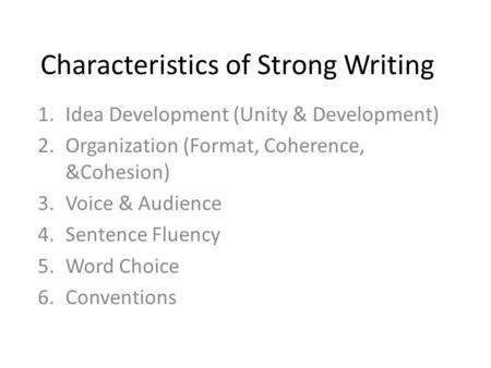 Characteristics of Strong Writing 1.Idea Development (Unity & Development) 2.Organization (Format, Coherence, &Cohesion) 3.Voice & Audience 4.Sentence.