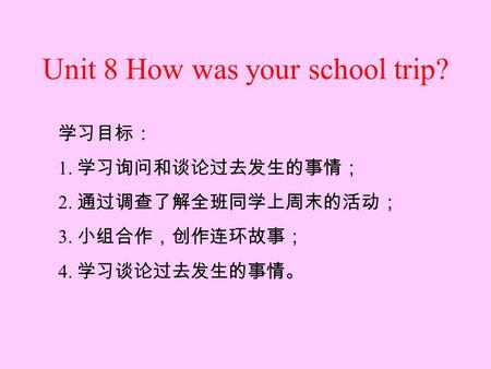 Unit 8 How was your school trip? By Jason Language Goal: Talk about events in the past 学习目标: 1. 学习询问和谈论过去发生的事情; 2. 通过调查了解全班同学上周末的活动; 3. 小组合作,创作连环故事; 4.