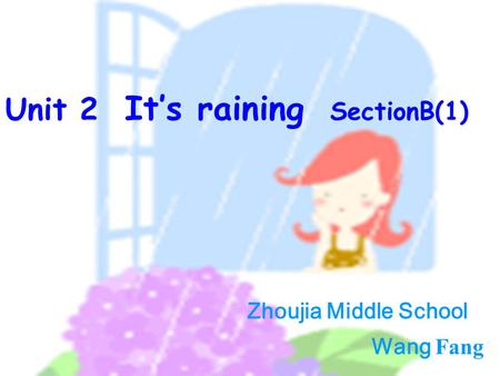 Zhoujia Middle School Wang Fang Unit 2 It's raining SectionB(1) Zhoujia Middle School Wang Fang.