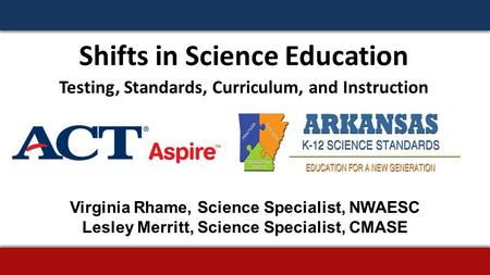 Shifts in Science Education Testing, Standards, Curriculum, and Instruction Virginia Rhame, Science Specialist, NWAESC Lesley Merritt, Science Specialist,