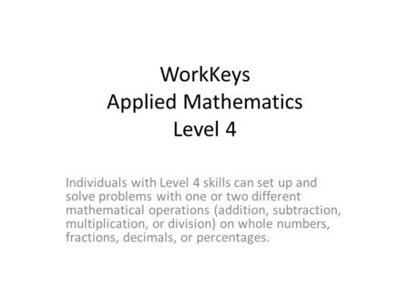 WorkKeys Applied Mathematics Level 4 Individuals with Level 4 skills can set up and solve problems with one or two different mathematical operations (addition,