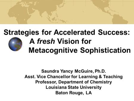 Strategies for Accelerated Success: A fresh Vision for Metacognitive Sophistication Saundra Yancy McGuire, Ph.D. Asst. Vice Chancellor for Learning & Teaching.