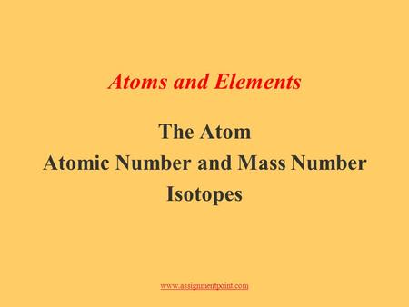 Www.assignmentpoint.com Atoms and Elements The Atom Atomic Number and Mass Number Isotopes.