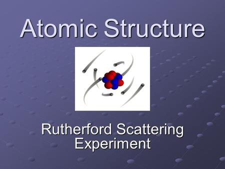 Atomic Structure Rutherford Scattering Experiment.