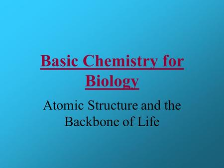Basic Chemistry for Biology Atomic Structure and the Backbone of Life.