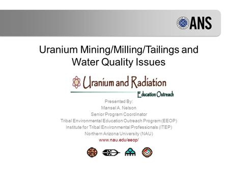 Uranium Mining/Milling/Tailings and Water Quality Issues Presented By: Mansel A. Nelson Senior Program Coordinator Tribal Environmental Education Outreach.