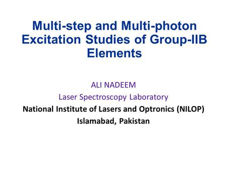 Multi-step and Multi-photon Excitation Studies of Group-IIB Elements ALI NADEEM Laser Spectroscopy Laboratory National Institute of Lasers and Optronics.