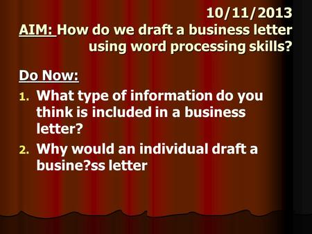 10/11/2013 AIM: How do we draft a business letter using word processing skills? Do Now: 1. 1. What type of information do you think is included in a business.