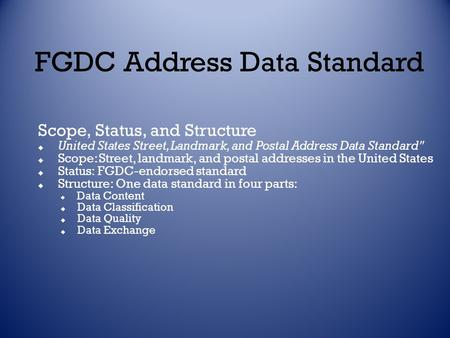 FGDC Address Data Standard Scope, Status, and Structure  United States Street, Landmark, and Postal Address Data Standard  Scope: Street, landmark,