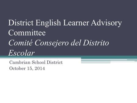 District English Learner Advisory Committee Comité Consejero del Distrito Escolar Cambrian School District October 15, 2014.