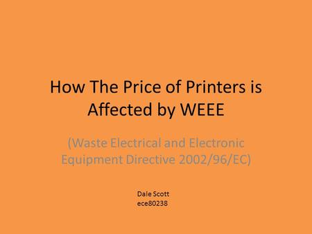 How The Price of Printers is Affected by WEEE (Waste Electrical and Electronic Equipment Directive 2002/96/EC) Dale Scott ece80238.