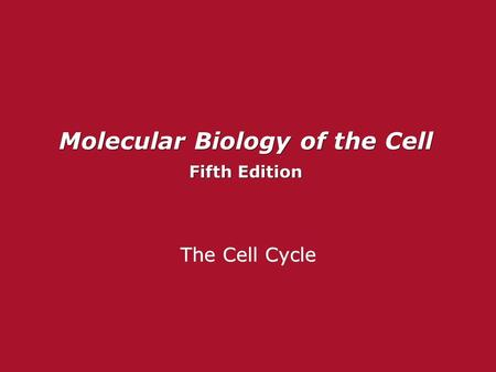Molecular Biology of the Cell Fifth Edition Molecular Biology of the Cell Fifth Edition The Cell Cycle.