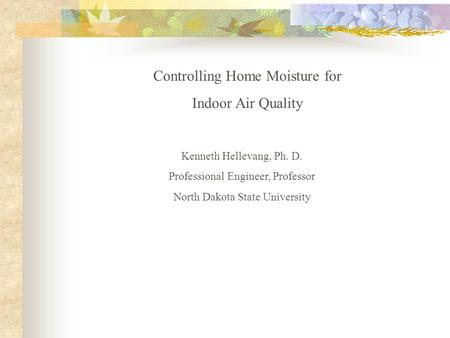 Controlling Home Moisture for Indoor Air Quality Kenneth Hellevang, Ph. D. Professional Engineer, Professor North Dakota State University.