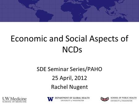 Economic and Social Aspects of NCDs SDE Seminar Series/PAHO 25 April, 2012 Rachel Nugent.
