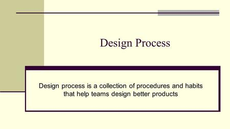 Design Process Design process is a collection of procedures and habits that help teams design better products.