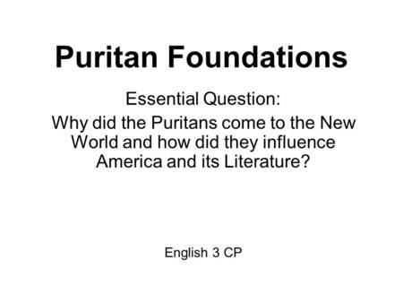 Puritan Foundations Essential Question: Why did the Puritans come to the New World and how did they influence America and its Literature? English 3 CP.
