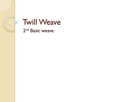 Twill Weave 2 nd Basic weave. Three basic weaves 1. Plain weave 2. Twill weave 3. Satin weave.
