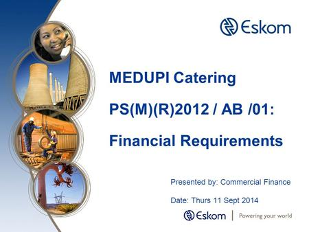 MEDUPI Catering PS(M)(R)2012 / AB /01: Financial Requirements Presented by: Commercial Finance Date: Thurs 11 Sept 2014.