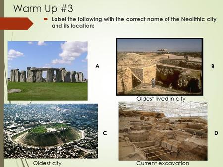 Warm Up #3  Label the following with the correct name of the Neolithic city and its location: A B C D Oldest city Oldest lived in city Current excavation.