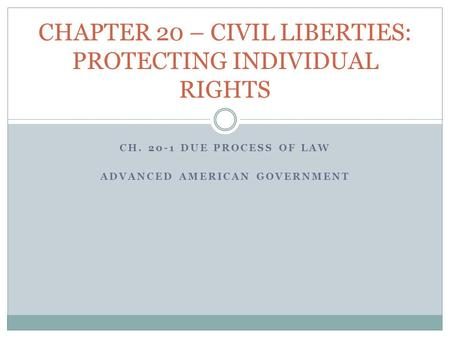 CH. 20-1 DUE PROCESS OF LAW ADVANCED AMERICAN GOVERNMENT CHAPTER 20 – CIVIL LIBERTIES: PROTECTING INDIVIDUAL RIGHTS.
