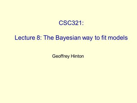 CSC321: Lecture 8: The Bayesian way to fit models Geoffrey Hinton.
